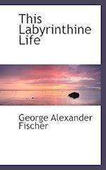 This Labyrinthine Life af George Alexander Fischer