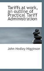 Tariffs at Work, an Outline of Practical Tariff Administration af John Hedley Higginson