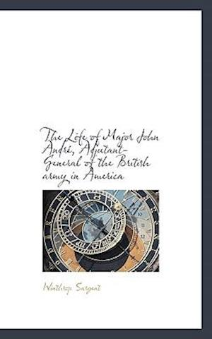 The Life of Major John Andr, Adjutant-General of the British Army in America af Winthrop Sargent