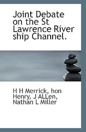 Joint Debate on the St Lawrence River Ship Channel. af H. H. Merrick, J. Allen, Hon Henry