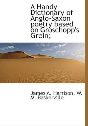 A Handy Dictionary of Anglo-Saxon Poetry Based on Groschopp's Grein; af W. M. Baskerville, James A. Harrison