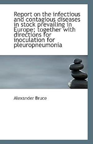 Report on the Infectious and Contagious Diseases in Stock Prevailing in Europe; Together with Direct af Alexander Bruce