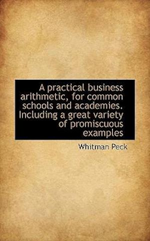 A Practical Business Arithmetic, for Common Schools and Academies. Including a Great Variety of Prom af Whitman Peck