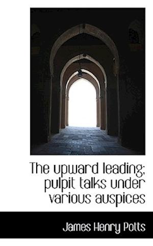 The Upward Leading; Pulpit Talks Under Various Auspices af James Henry Potts