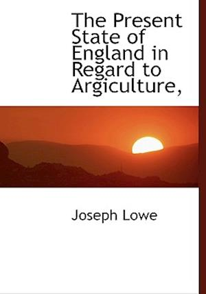 The Present State of England in Regard to Argiculture, af Joseph Lowe