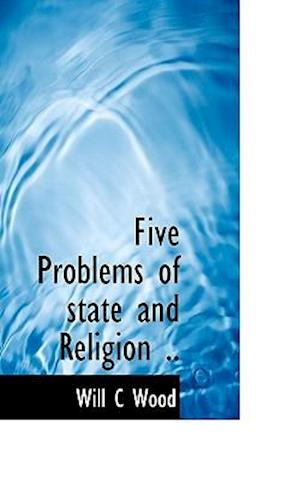 Five Problems of State and Religion .. af Will C. Wood