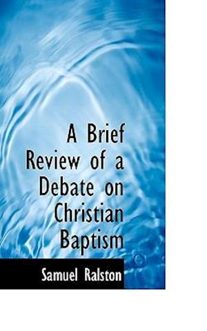 A Brief Review of a Debate on Christian Baptism af Samuel Ralston