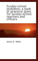 Sunday-School Problems; A Book of Practical Plans for Sunday-School Teachers and Officers af Amos R. Wells