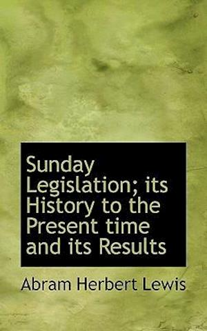 Sunday Legislation; Its History to the Present Time and Its Results af Abram Herbert Lewis