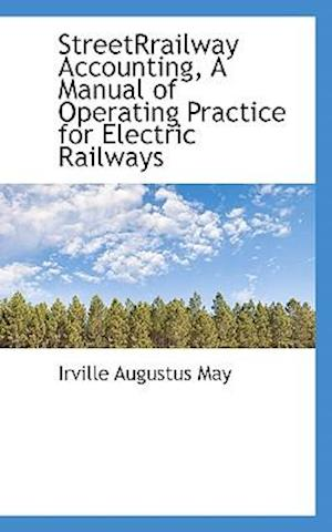 Streetrrailway Accounting, a Manual of Operating Practice for Electric Railways af Irville Augustus May