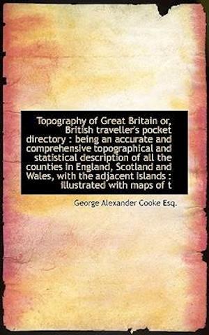 Topography of Great Britain Or, British Traveller's Pocket Directory af George Alexander Cooke