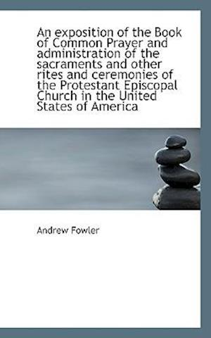 An Exposition of the Book of Common Prayer and Administration of the Sacraments and Other Rites and af Andrew Fowler
