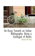 An Essay Towards an Indian Bibliography. Being a Catalogue of Books af Thomas W. Field