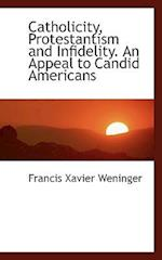 Catholicity, Protestantism and Infidelity. an Appeal to Candid Americans af Francis Xavier Weninger