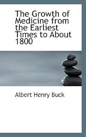 The Growth of Medicine from the Earliest Times to about 1800 af Albert Henry Buck