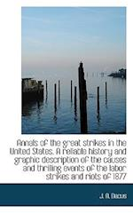 Annals of the Great Strikes in the United States. a Reliable History and Graphic Description of the af Joseph A. Dacus
