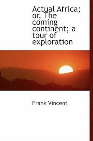 Actual Africa; Or, the Coming Continent; A Tour of Exploration af Frank Vincent