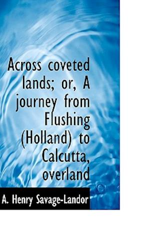Across Coveted Lands; Or, a Journey from Flushing (Holland) to Calcutta, Overland af Arnold Henry Savage-Landor