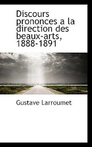 Discours Prononces a la Direction Des Beaux-Arts, 1888-1891 af Gustave Larroumet