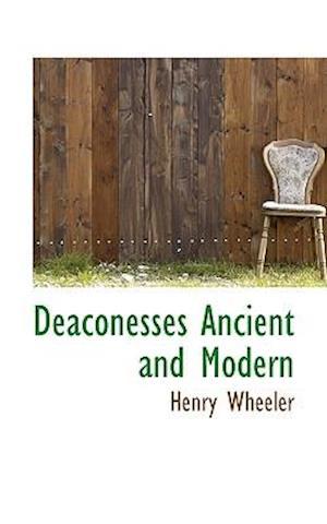 Deaconesses Ancient and Modern af Henry Wheeler