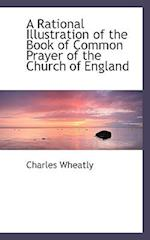 A Rational Illustration of the Book of Common Prayer of the Church of England af Charles Wheatly