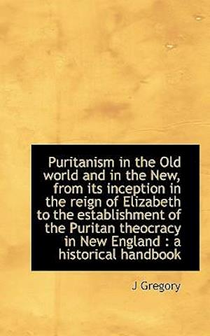 Puritanism in the Old World and in the New, from Its Inception in the Reign of Elizabeth to the Esta af J. Gregory