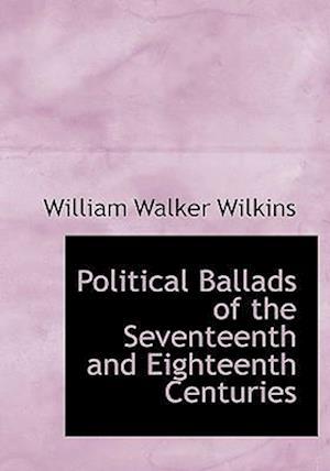 Political Ballads of the Seventeenth and Eighteenth Centuries af William Walker Wilkins