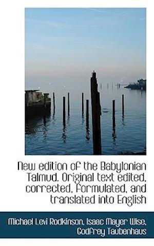 New Edition of the Babylonian Talmud. Original Text Edited, Corrected, Formulated, and Translated in af Michael Levi Rodkinson, Isaac Mayer Wise, Godfrey Taubenhaus