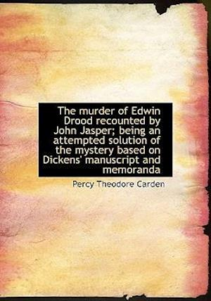 The Murder of Edwin Drood Recounted by John Jasper; Being an Attempted Solution of the Mystery Based af Percy Theodore Carden