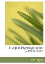 In Japan; Pilgrimages to the Shrines of Art af Gaston Migeon