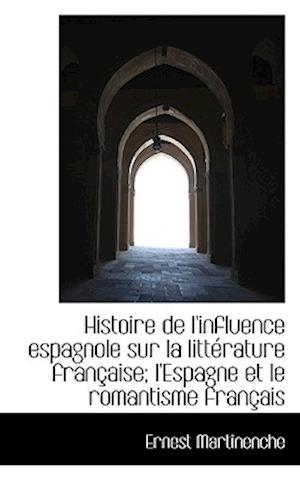 Histoire de L'Influence Espagnole Sur La Litterature Francaise; L'Espagne Et Le Romantisme Francais af Ernest Martinenche