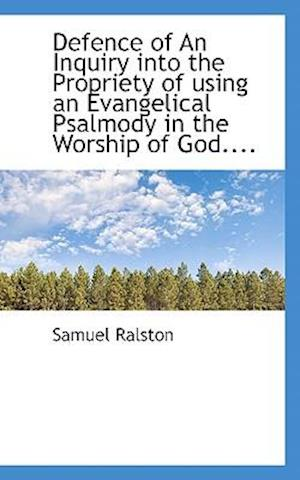 Defence of an Inquiry Into the Propriety of Using an Evangelical Psalmody in the Worship of God.... af Samuel Ralston