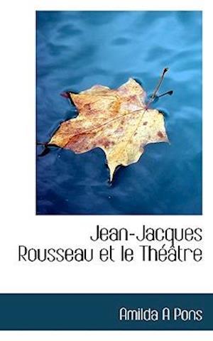 Jean-Jacques Rousseau Et Le Th Tre af Amilda A. Pons