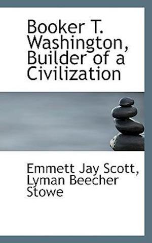 Booker T. Washington, Builder of a Civilization af Emmett Jay Scott, Lyman Beecher Stowe