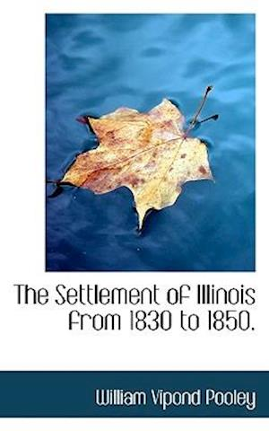 The Settlement of Illinois from 1830 to 1850. af William Vipond Pooley