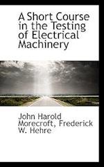A Short Course in the Testing of Electrical Machinery af John Harold Morecroft, Frederick W. Hehre