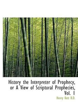History the Interpreter of Prophecy, or a View of Scriptural Prophecies, Vol. 1 af Henry Kett