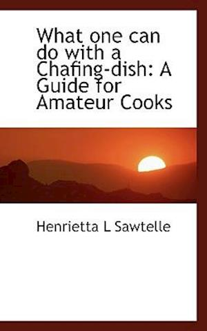 What One Can Do with a Chafing-Dish af Henrietta L. Sawtelle