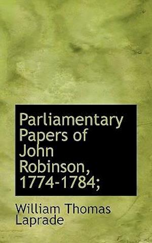 Parliamentary Papers of John Robinson, 1774-1784; af William Thomas Laprade