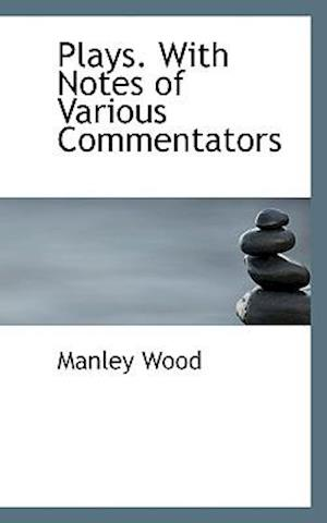 Plays. with Notes of Various Commentators af Manley Wood