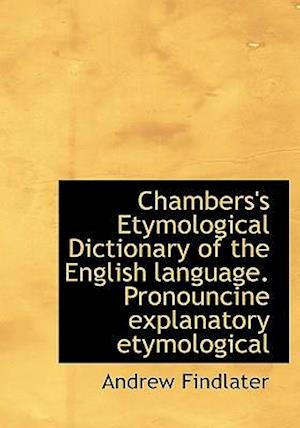 Chambers's Etymological Dictionary of the English Language. Pronouncine Explanatory Etymological af Andrew Findlater