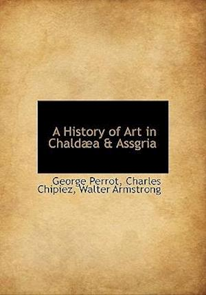 A History of Art in Chald A & Assgria af Charles Chipiez, George Perrot, Walter Armstrong