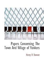 Papers Concerning the Town and Village of Yonkers af Henry Barton Dawson