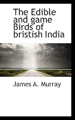 The Edible and Game Birds of Bristish India af James A. Murray