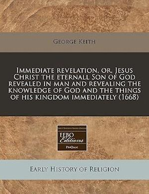 Immediate Revelation, Or, Jesus Christ the Eternall Son of God Revealed in Man and Revealing the Knowledge of God and the Things of His Kingdom Immedi af George Keith