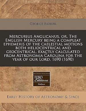 Mercurius Anglicanus, Or, the English Mercury Being a Compleat Ephemeris of the Caelestial Motions Both Heliocentrical and Geocentrical, Exactly Calcu af George Parker