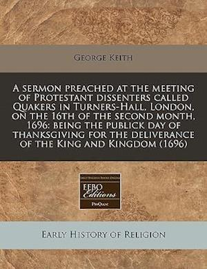A   Sermon Preached at the Meeting of Protestant Dissenters Called Quakers in Turners-Hall, London, on the 16th of the Second Month, 1696 af George Keith