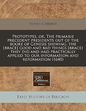 Prototypes, Or, the Primarie Precedent Presidents Out of the Booke of Genesis Shewing, the [Brace] Good and Bad Things [Brace] They Did and Had Practi af Henry Scudder