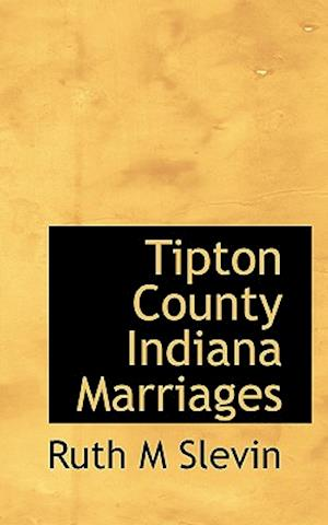 Tipton County Indiana Marriages af Ruth M. Slevin