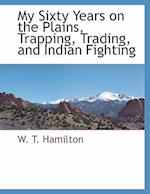 My Sixty Years on the Plains, Trapping, Trading, and Indian Fighting af W. T. Hamilton